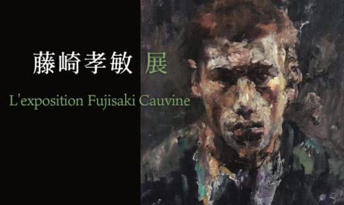 『藤崎孝敏展 L'exposition Fujisaki Cauvine』